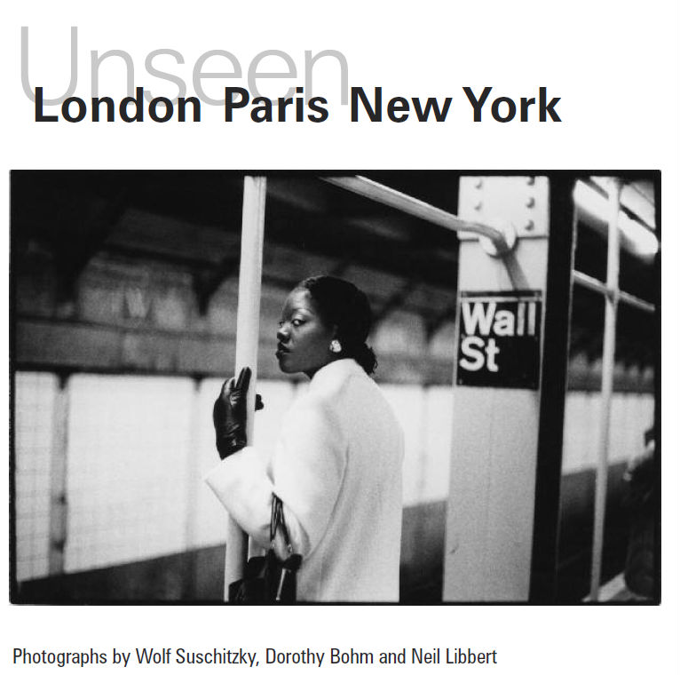 Unseen: London, Paris, New York (photographs by Wolf Suschitzky, Dorothy Bohm and Neil Libbert)